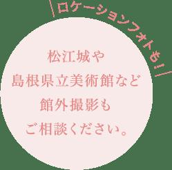 ロケーションフォトも! 松江城や島根県立美術館など館外撮影もご相談ください。
